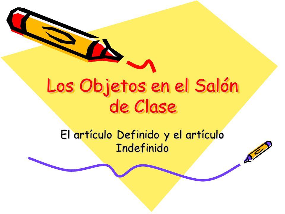 Los Objetos en el Salón de Clase El artículo Definido y el artículo Indefinido
