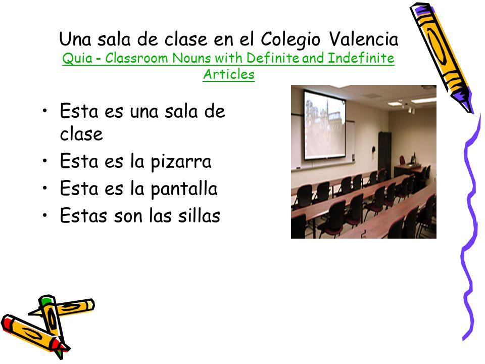Una sala de clase en el Colegio Valencia Quia - Classroom Nouns with Definite and Indefinite Articles Quia - Classroom Nouns with Definite and Indefinite Articles Esta es una sala de clase Esta es la pizarra Esta es la pantalla Estas son las sillas