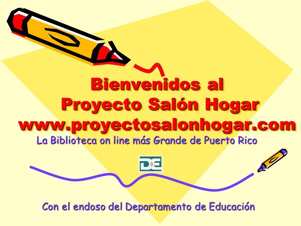 Bienvenidos al Proyecto Salón Hogar www.proyectosalonhogar.com La Biblioteca on line más Grande de Puerto Rico Con el endoso del Departamento de Educa