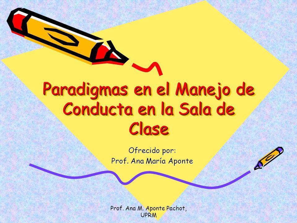 Prof. Ana M. Aponte Pachot, UPRM Paradigmas en el Manejo de Conducta en la Sala de Clase Ofrecido por: Prof. Ana María Aponte
