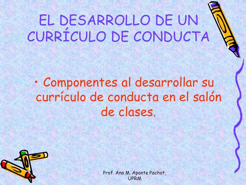 Prof. Ana M. Aponte Pachot, UPRM EL DESARROLLO DE UN CURRÍCULO DE CONDUCTA Componentes al desarrollar su currículo de conducta en el salón de clases.