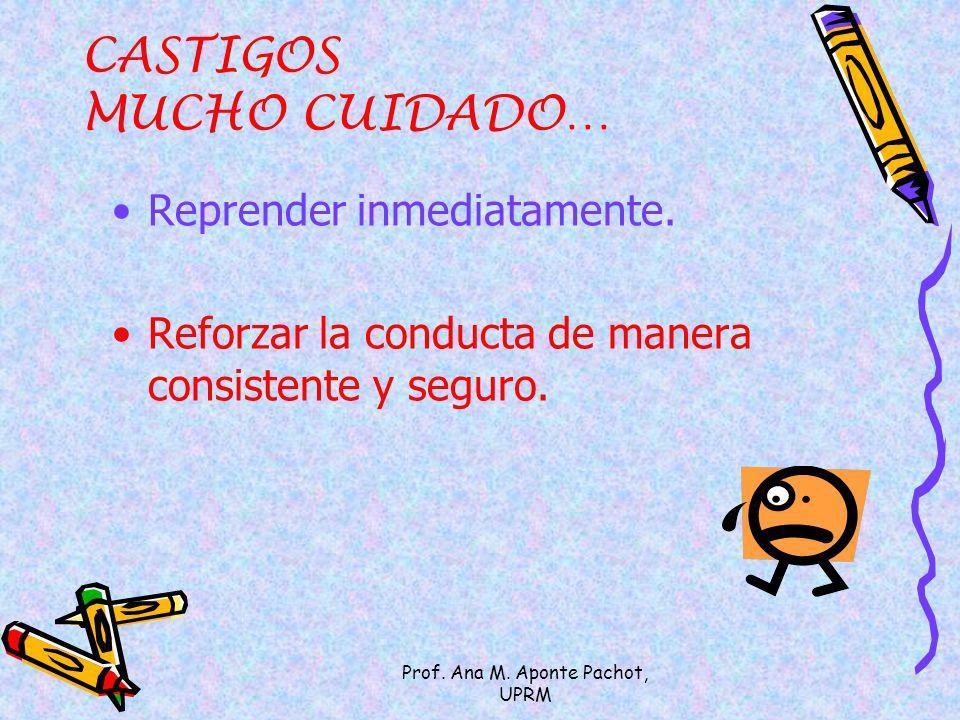 Prof. Ana M. Aponte Pachot, UPRM CASTIGOS MUCHO CUIDADO… Reprender inmediatamente. Reforzar la conducta de manera consistente y seguro.