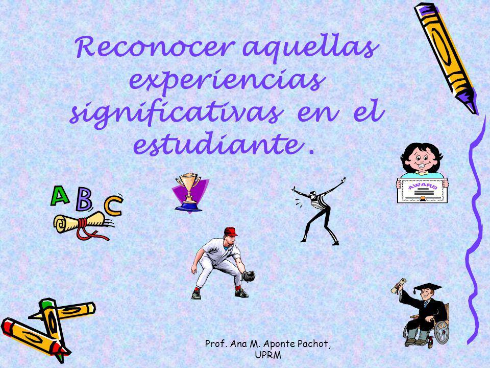 Prof. Ana M. Aponte Pachot, UPRM Reconocer aquellas experiencias significativas en el estudiante.