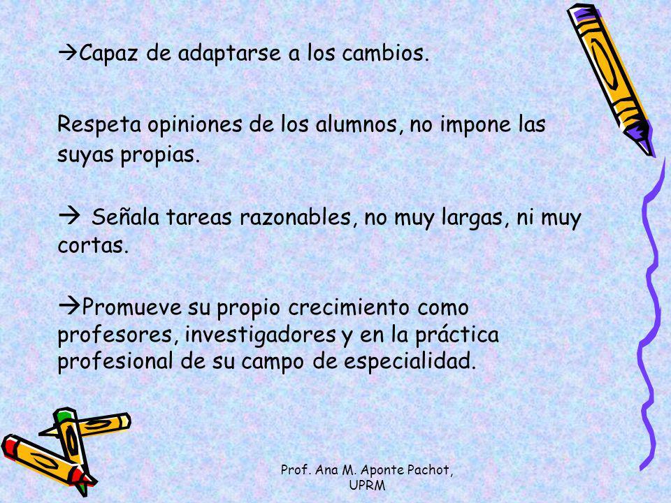 Prof. Ana M. Aponte Pachot, UPRM Capaz de adaptarse a los cambios. Respeta opiniones de los alumnos, no impone las suyas propias. Señala tareas razona