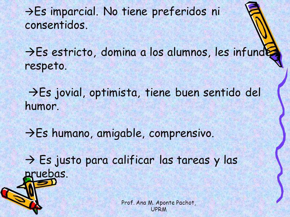 Prof. Ana M. Aponte Pachot, UPRM Es imparcial. No tiene preferidos ni consentidos. Es estricto, domina a los alumnos, les infunde respeto. Es jovial,