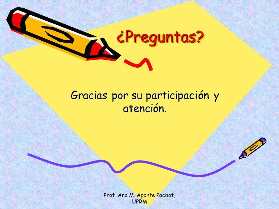 Prof. Ana M. Aponte Pachot, UPRM ¿Preguntas?¿Preguntas? Gracias por su participación y atención.