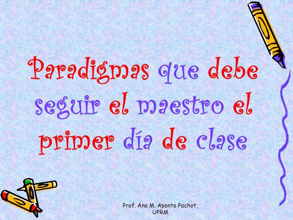 Prof. Ana M. Aponte Pachot, UPRM Paradigmas que debe seguir el maestro el primer día de clase