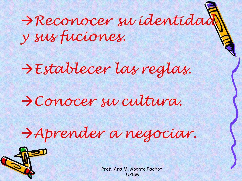 Prof. Ana M. Aponte Pachot, UPRM Reconocer su identidad y sus fuciones. Establecer las reglas. Conocer su cultura. Aprender a negociar.