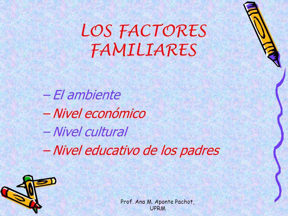 Prof. Ana M. Aponte Pachot, UPRM LOS FACTORES FAMILIARES –El ambiente –Nivel económico –Nivel cultural –Nivel educativo de los padres