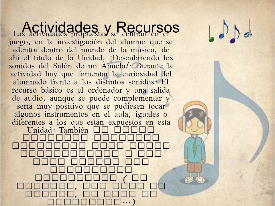 Actividades y Recursos Las actividades propuestas se centran en el juego, en la investigación del alumno que se adentra dentro del mundo de la música,