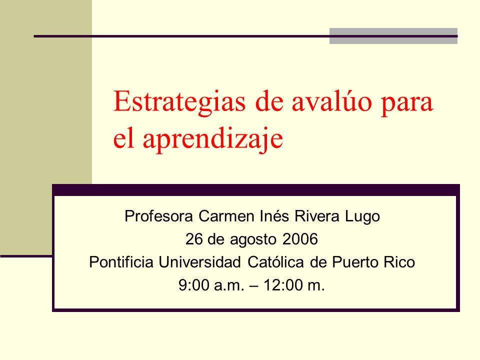 Estrategias de avalúo para el aprendizaje Profesora Carmen Inés Rivera Lugo 26 de agosto 2006 Pontificia Universidad Católica de Puerto Rico 9:00 a.m.