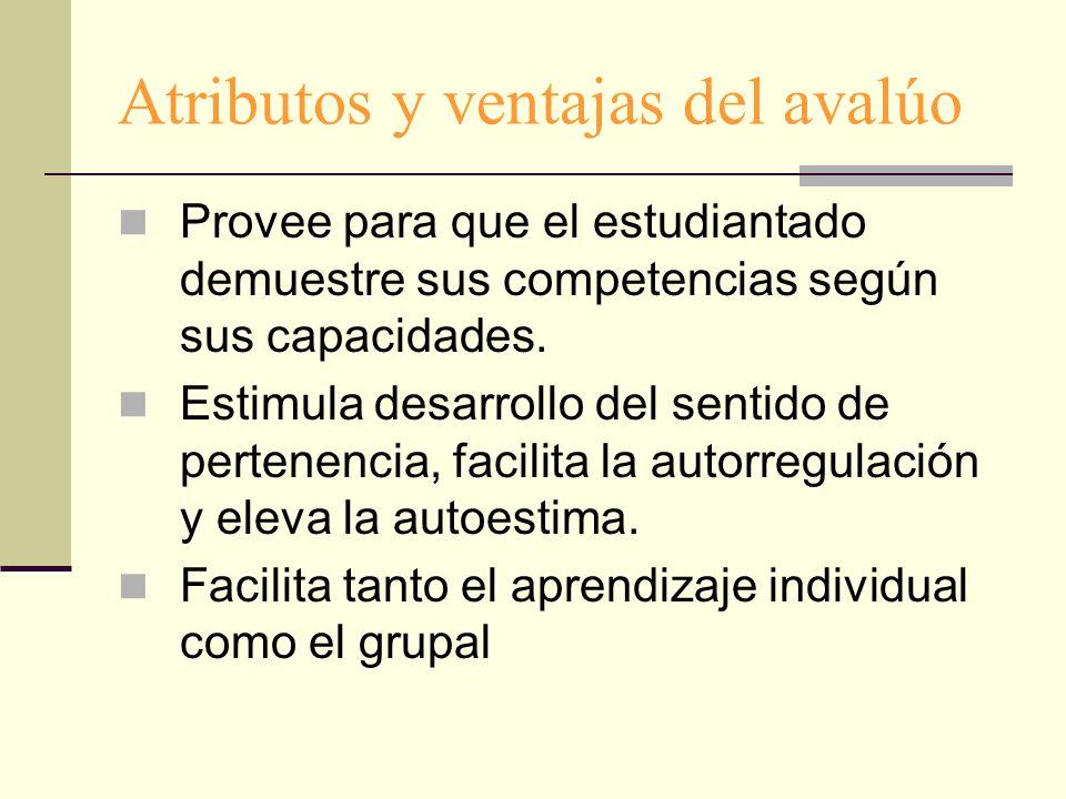 Atributos y ventajas del avalúo Provee para que el estudiantado demuestre sus competencias según sus capacidades. Estimula desarrollo del sentido de p