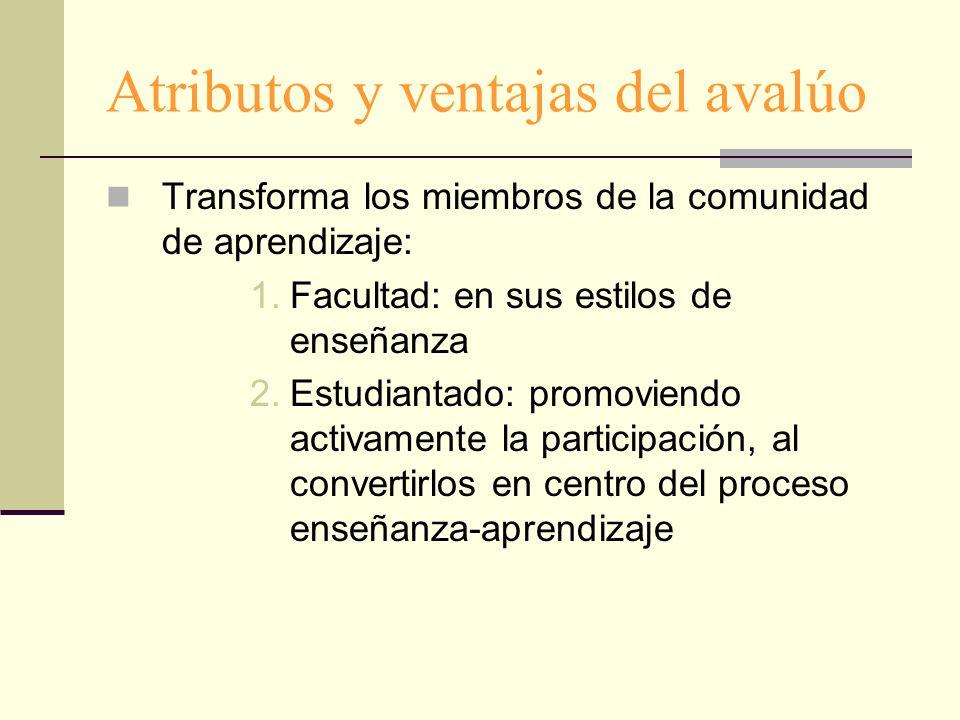 Atributos y ventajas del avalúo Transforma los miembros de la comunidad de aprendizaje: 1.Facultad: en sus estilos de enseñanza 2.Estudiantado: promov