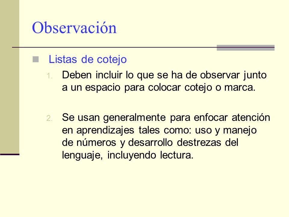 Observación Listas de cotejo 1. Deben incluir lo que se ha de observar junto a un espacio para colocar cotejo o marca. 2. Se usan generalmente para en