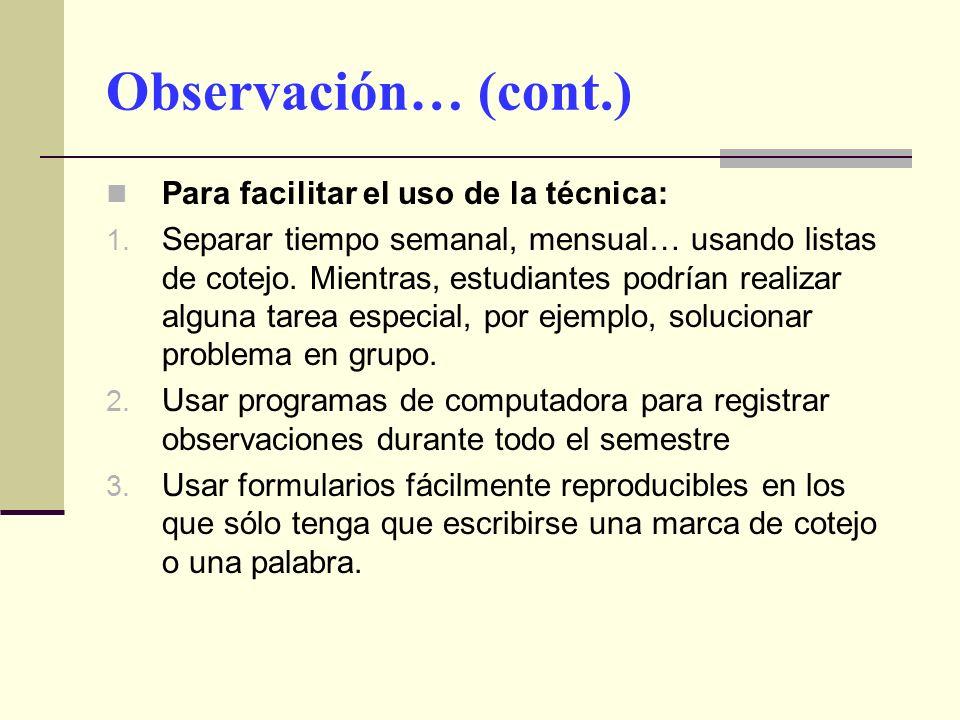 Observación… (cont.) Para facilitar el uso de la técnica: 1. Separar tiempo semanal, mensual… usando listas de cotejo. Mientras, estudiantes podrían r