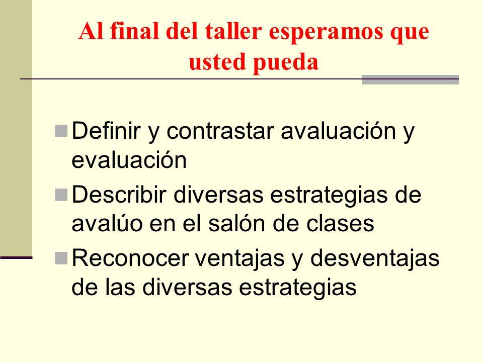 Al final del taller esperamos que usted pueda Definir y contrastar avaluación y evaluación Describir diversas estrategias de avalúo en el salón de cla