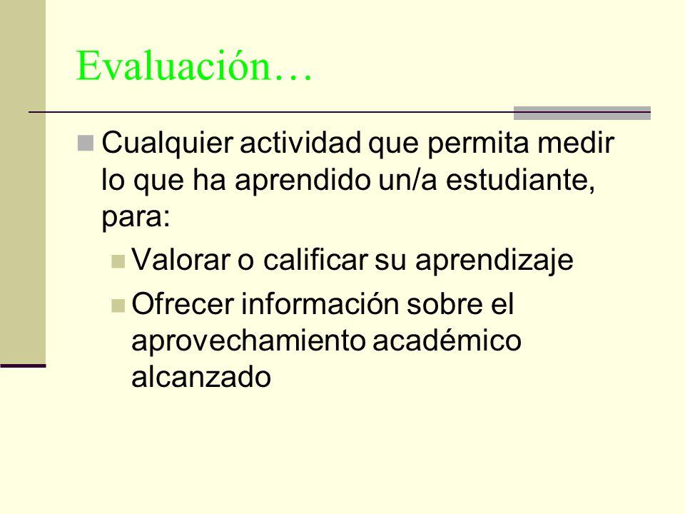 Evaluación… Cualquier actividad que permita medir lo que ha aprendido un/a estudiante, para: Valorar o calificar su aprendizaje Ofrecer información so