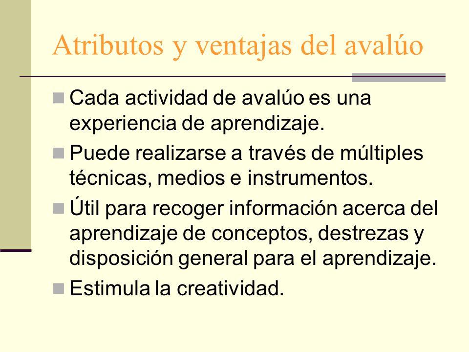 Atributos y ventajas del avalúo Cada actividad de avalúo es una experiencia de aprendizaje. Puede realizarse a través de múltiples técnicas, medios e