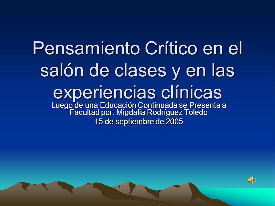 Pensamiento Crítico en el salón de clases y en las experiencias clínicas Luego de una Educación Continuada se Presenta a Facultad por: Migdalia Rodríguez Toledo 15 de septiembre de 2005