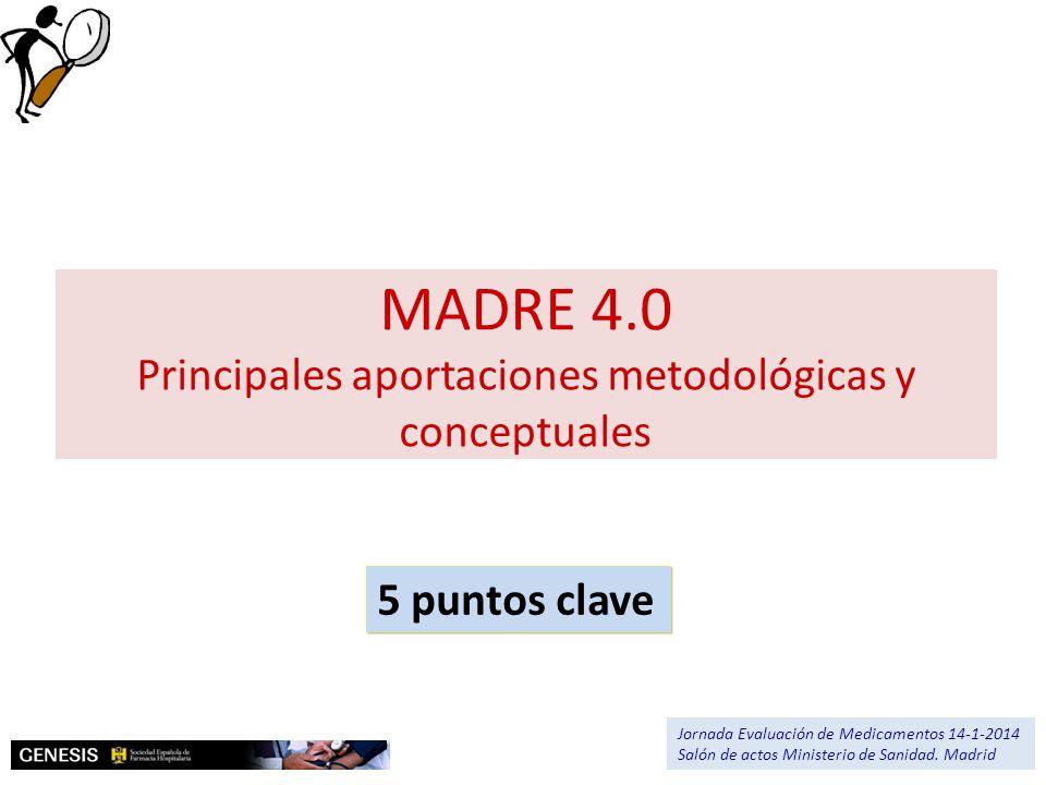 MADRE 4.0 Principales aportaciones metodológicas y conceptuales 5 puntos clave Jornada Evaluación de Medicamentos 14-1-2014 Salón de actos Ministerio
