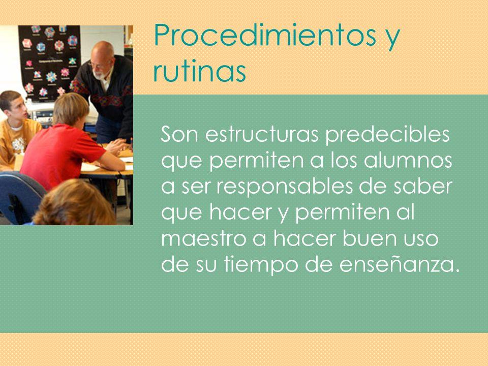 Procedimientos y rutinas Informan a los estudiantes como llevar a cabo tareas rutinarias de instrucción, arreglo y mantenimiento.