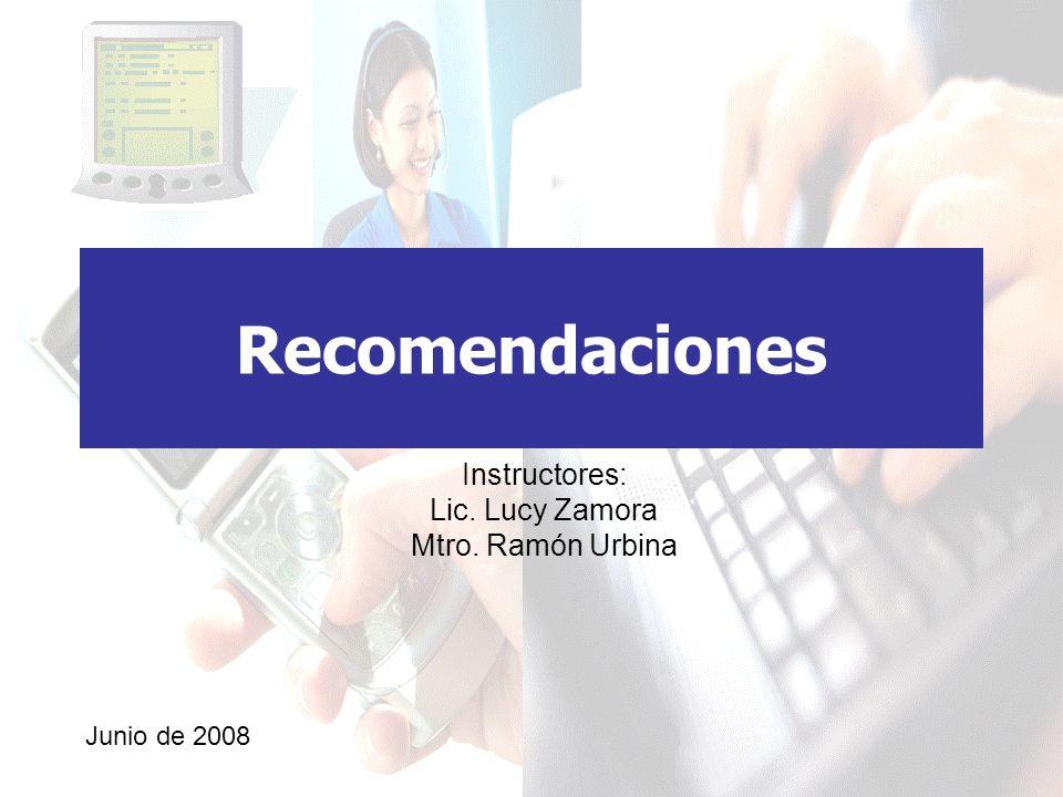 Recomendaciones Instructores: Lic. Lucy Zamora Mtro. Ramón Urbina Junio de 2008
