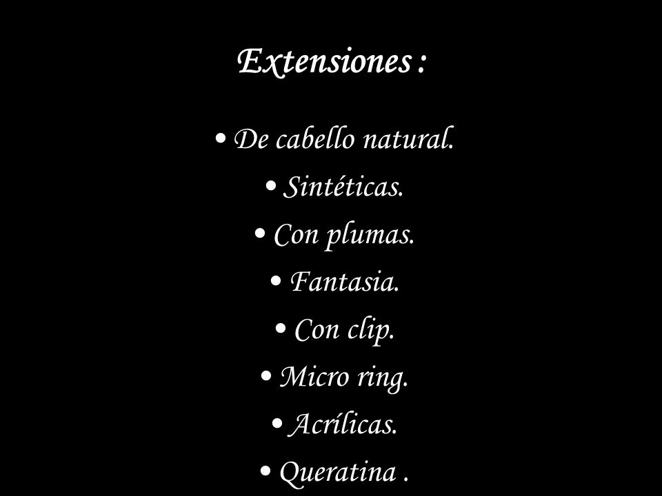 Extensiones : De cabello natural. Sintéticas. Con plumas. Fantasia. Con clip. Micro ring. Acrílicas. Queratina.
