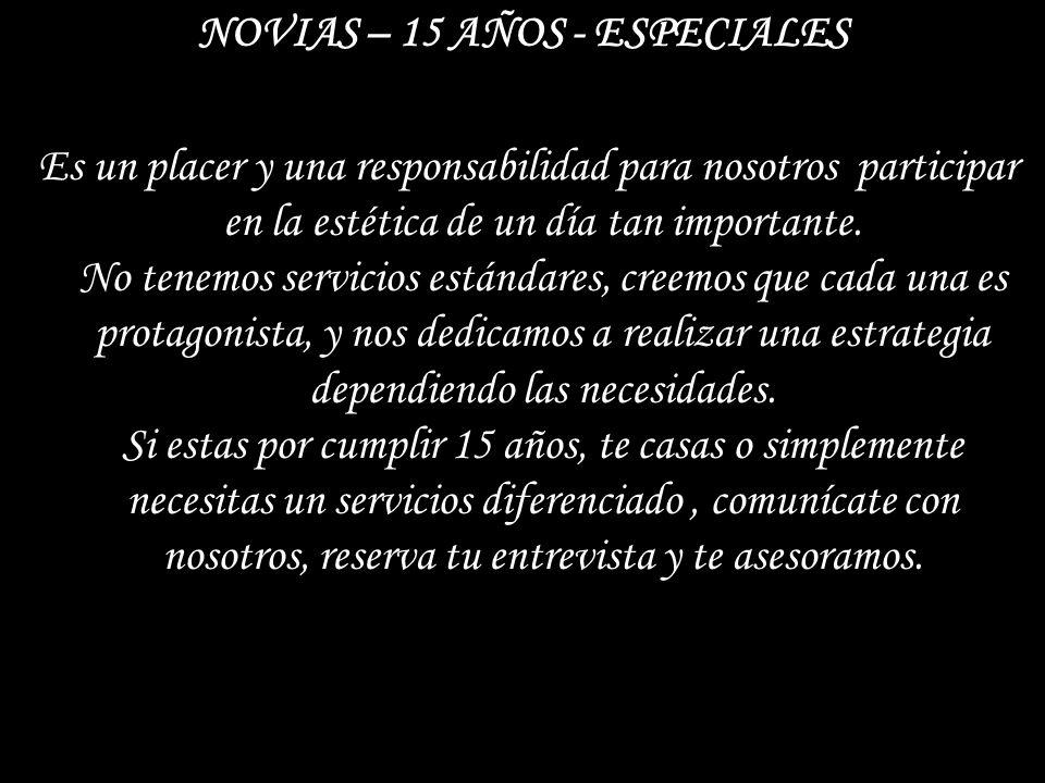 NOVIAS – 15 AÑOS - ESPECIALES Es un placer y una responsabilidad para nosotros participar en la estética de un día tan importante. No tenemos servicio