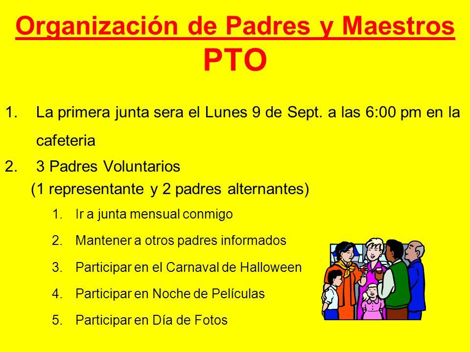 Organización de Padres y Maestros PTO 1.La primera junta sera el Lunes 9 de Sept. a las 6:00 pm en la cafeteria 2.3 Padres Voluntarios (1 representant