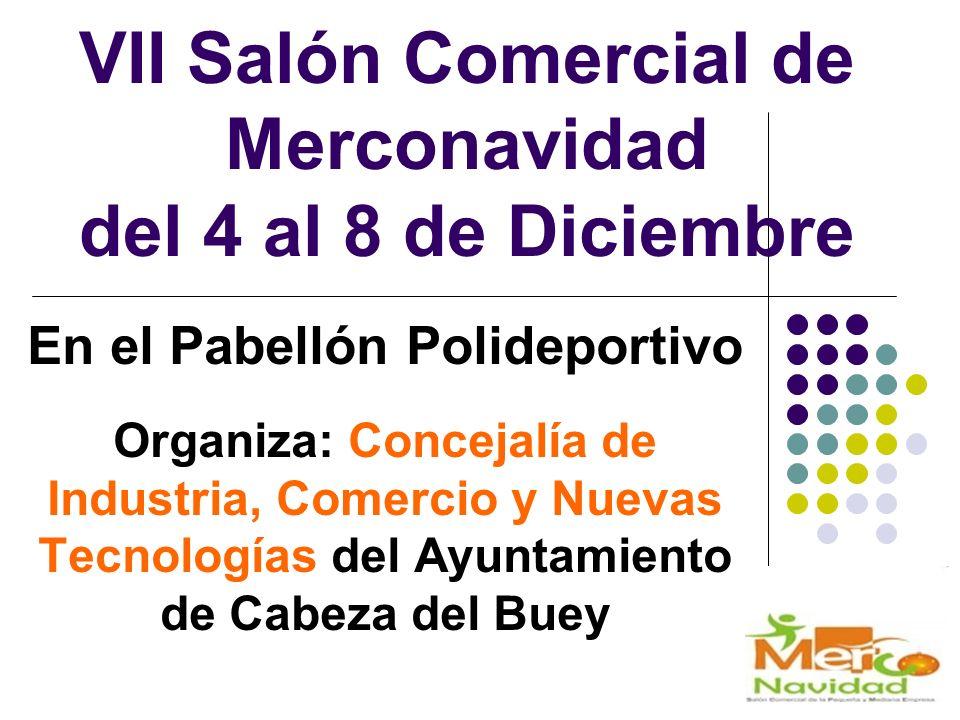 VII Salón Comercial de Merconavidad del 4 al 8 de Diciembre En el Pabellón Polideportivo Organiza: Concejalía de Industria, Comercio y Nuevas Tecnologías del Ayuntamiento de Cabeza del Buey