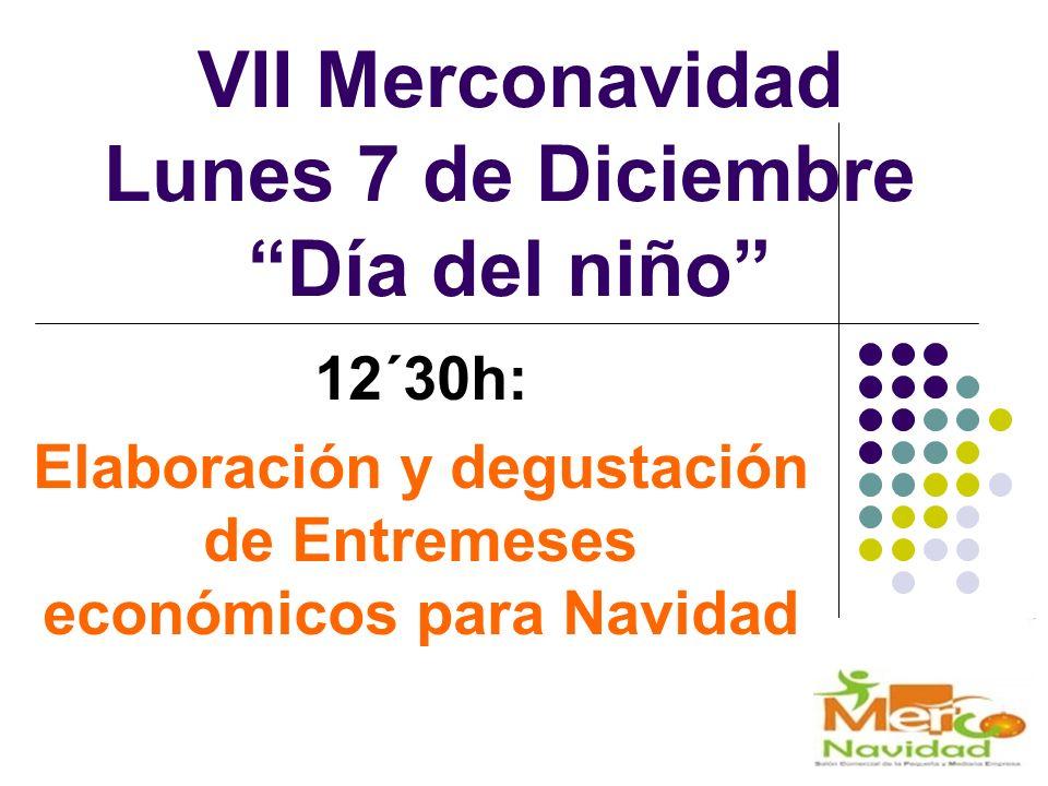 VII Merconavidad Lunes 7 de Diciembre Día del niño 12´30h: Elaboración y degustación de Entremeses económicos para Navidad
