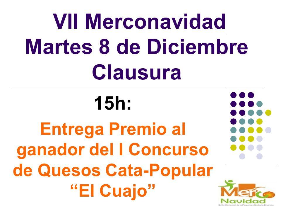 VII Merconavidad Martes 8 de Diciembre Clausura 15h: Entrega Premio al ganador del I Concurso de Quesos Cata-Popular El Cuajo