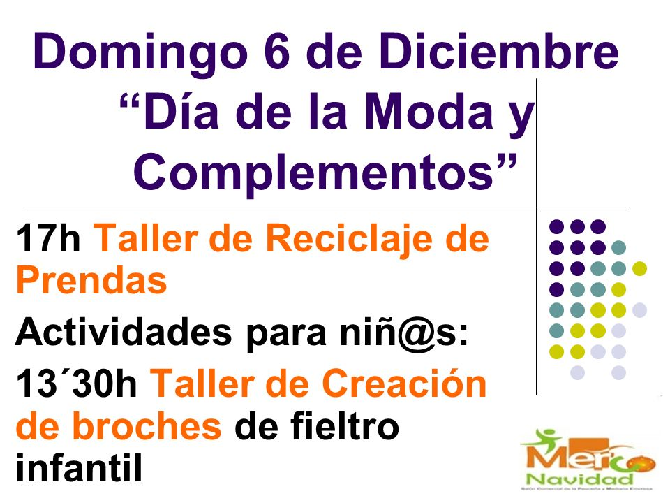 Domingo 6 de Diciembre Día de la Moda y Complementos 17h Taller de Reciclaje de Prendas Actividades para niñ@s: 13´30h Taller de Creación de broches de fieltro infantil