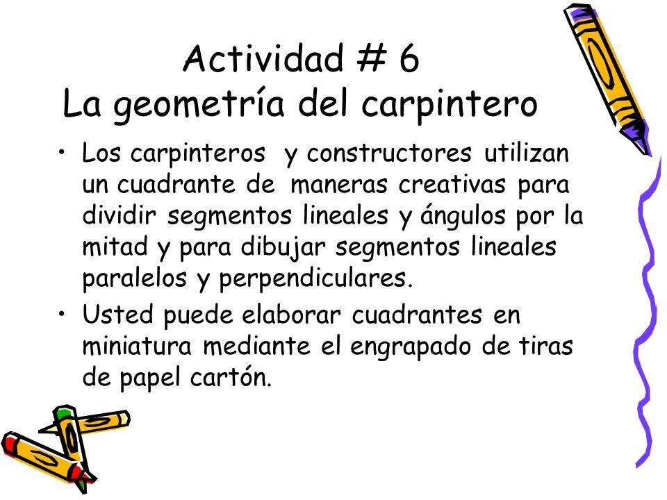 Actividad # 6 La geometría del carpintero Los carpinteros y constructores utilizan un cuadrante de maneras creativas para dividir segmentos lineales y ángulos por la mitad y para dibujar segmentos lineales paralelos y perpendiculares.