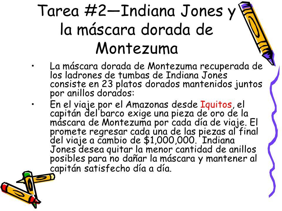 Tarea #2Indiana Jones y la máscara dorada de Montezuma La máscara dorada de Montezuma recuperada de los ladrones de tumbas de Indiana Jones consiste en 23 platos dorados mantenidos juntos por anillos dorados: En el viaje por el Amazonas desde Iquitos, el capitán del barco exige una pieza de oro de la máscara de Montezuma por cada día de viaje.