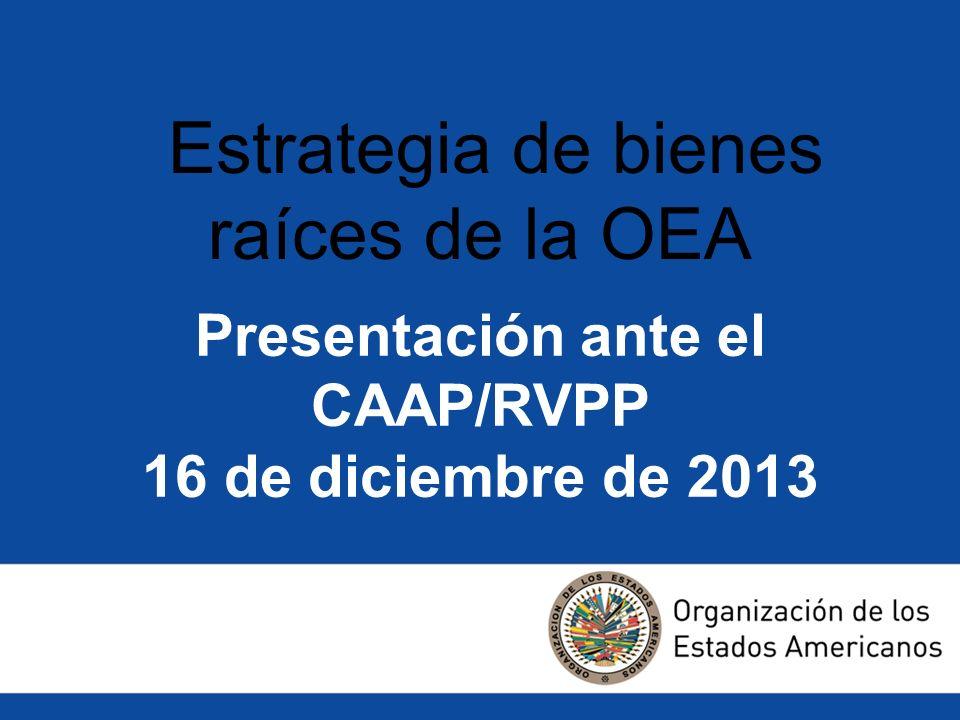 Presentación ante el CAAP/RVPP 16 de diciembre de 2013 Estrategia de bienes raíces de la OEA