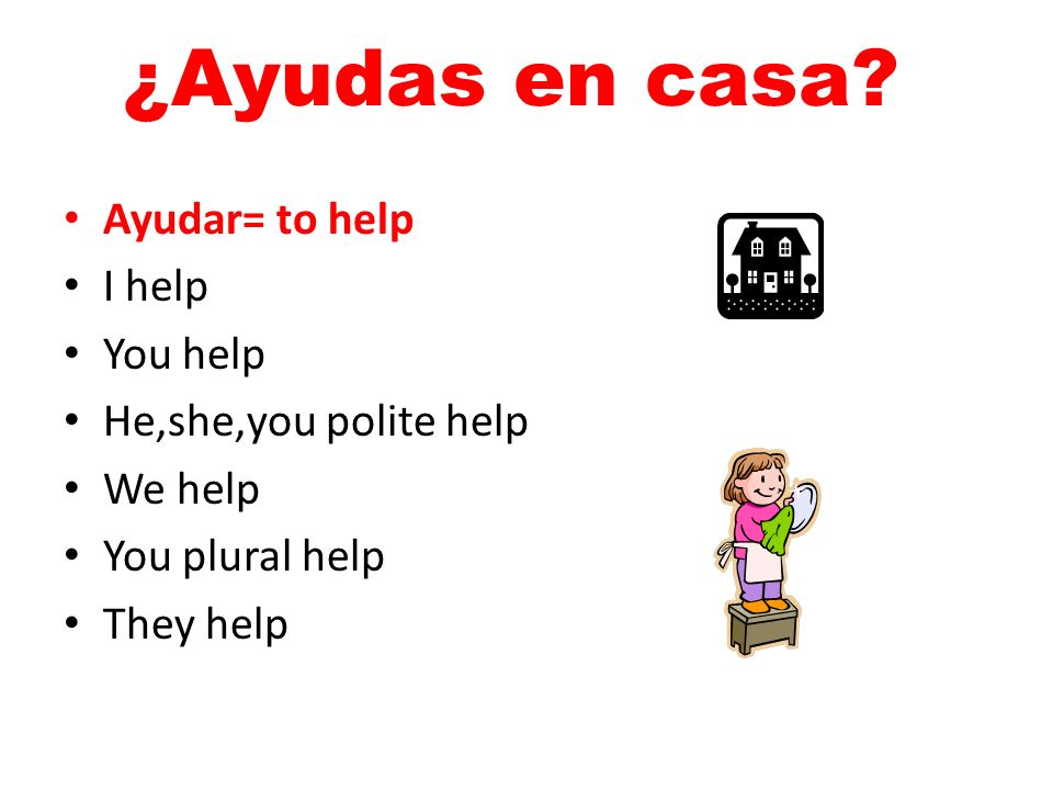 ¿Ayudas en casa? Ayudar= to help I help You help He,she,you polite help We help You plural help They help