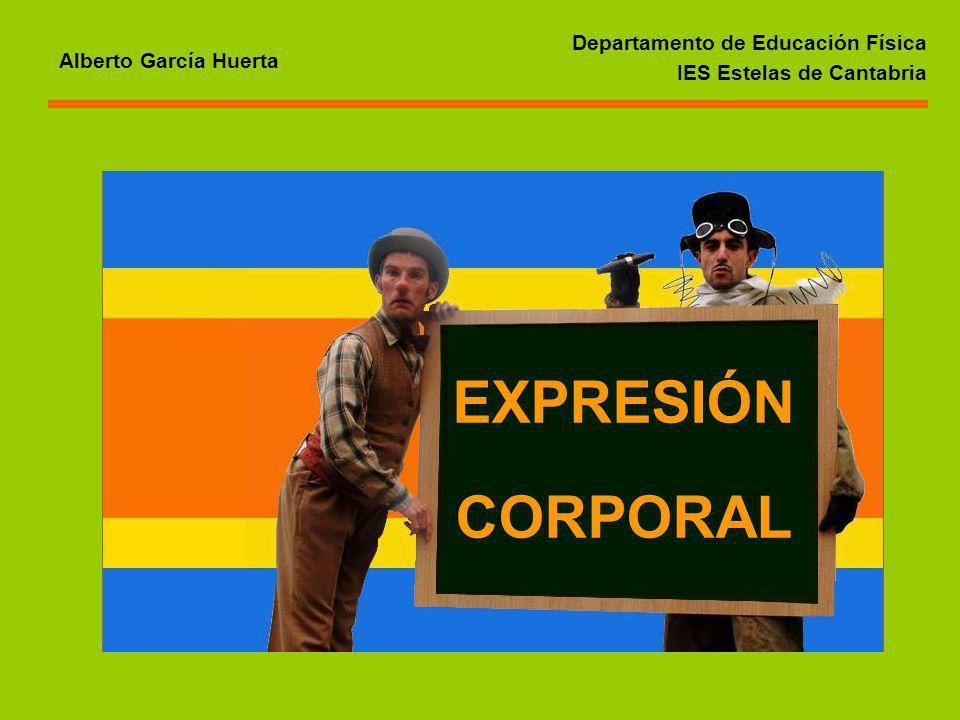 Departamento de Educación Física IES Estelas de Cantabria Alberto García Huerta EXPRESIÓN CORPORAL
