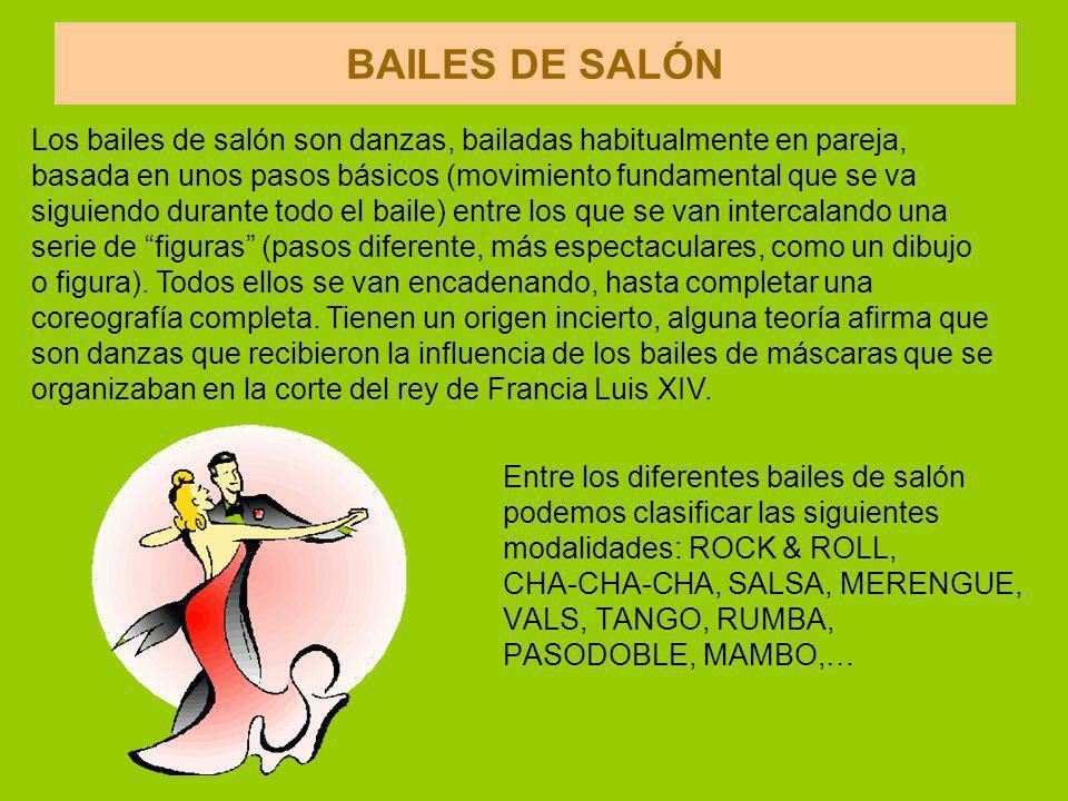 BAILES DE SALÓN Entre los diferentes bailes de salón podemos clasificar las siguientes modalidades: ROCK & ROLL, CHA-CHA-CHA, SALSA, MERENGUE, VALS, TANGO, RUMBA, PASODOBLE, MAMBO,… Los bailes de salón son danzas, bailadas habitualmente en pareja, basada en unos pasos básicos (movimiento fundamental que se va siguiendo durante todo el baile) entre los que se van intercalando una serie de figuras (pasos diferente, más espectaculares, como un dibujo o figura).