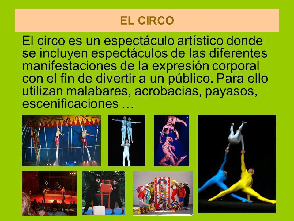 EL CIRCO El circo es un espectáculo artístico donde se incluyen espectáculos de las diferentes manifestaciones de la expresión corporal con el fin de divertir a un público.