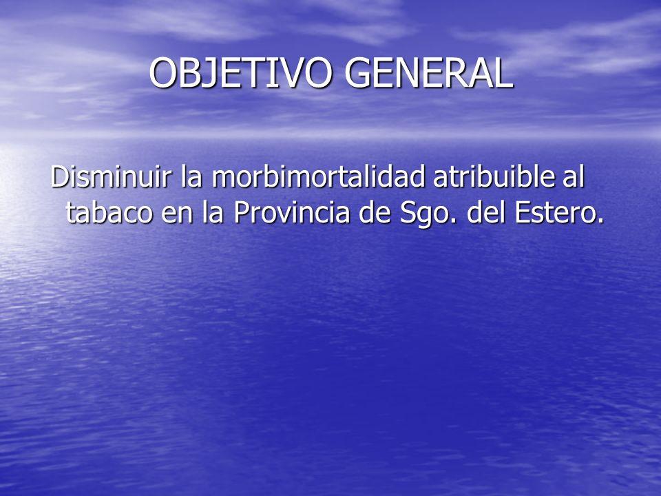 OBJETIVO GENERAL Disminuir la morbimortalidad atribuible al tabaco en la Provincia de Sgo. del Estero. Disminuir la morbimortalidad atribuible al taba