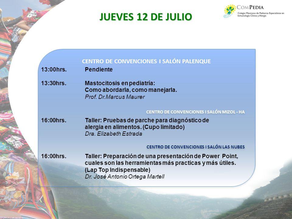 CENTRO DE CONVENCIONES I SALÓN PALENQUE CENTRO DE CONVENCIONES I SALÓN MIZOL - HA CENTRO DE CONVENCIONES I SALÓN LAS NUBES CENTRO DE CONVENCIONES I SALÓN PALENQUE CENTRO DE CONVENCIONES I SALÓN MIZOL - HA CENTRO DE CONVENCIONES I SALÓN LAS NUBES JUEVES 12 DE JULIO 13:00hrs.Pendiente 13:30hrs.Mastocitosis en pediatría: Como abordarla, como manejarla.