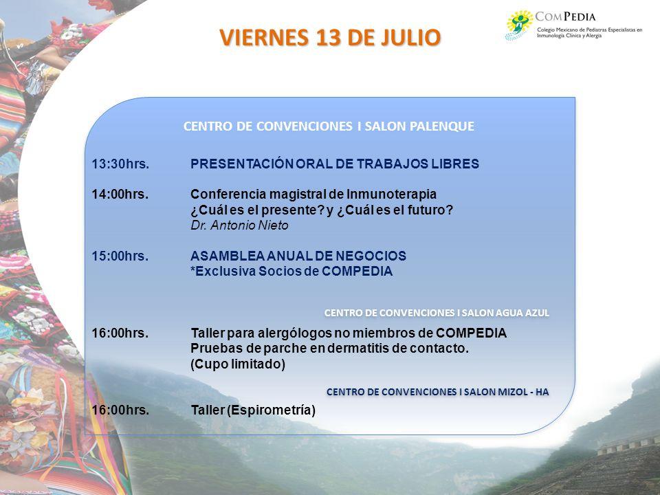 CENTRO DE CONVENCIONES I SALON PALENQUE CENTRO DE CONVENCIONES I SALON AGUA AZUL CENTRO DE CONVENCIONES I SALON MIZOL - HA CENTRO DE CONVENCIONES I SALON PALENQUE CENTRO DE CONVENCIONES I SALON AGUA AZUL CENTRO DE CONVENCIONES I SALON MIZOL - HA VIERNES 13 DE JULIO 13:30hrs.PRESENTACIÓN ORAL DE TRABAJOS LIBRES 14:00hrs.Conferencia magistral de Inmunoterapia ¿Cuál es el presente.