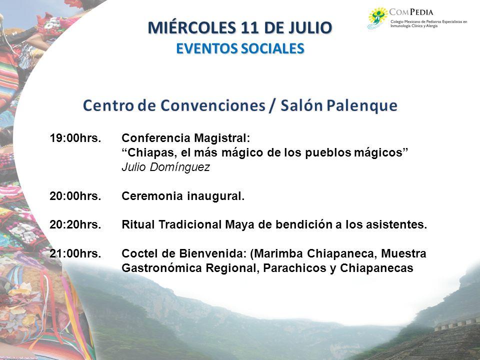 MIÉRCOLES 11 DE JULIO EVENTOS SOCIALES 19:00hrs.Conferencia Magistral: Chiapas, el más mágico de los pueblos mágicos Julio Domínguez 20:00hrs.Ceremonia inaugural.