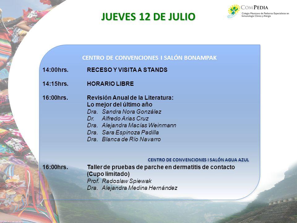 CENTRO DE CONVENCIONES I SALÓN BONAMPAK CENTRO DE CONVENCIONES I SALÓN AGUA AZUL CENTRO DE CONVENCIONES I SALÓN BONAMPAK CENTRO DE CONVENCIONES I SALÓN AGUA AZUL JUEVES 12 DE JULIO 14:00hrs.RECESO Y VISITA A STANDS 14:15hrs.HORARIO LIBRE 16:00hrs.Revisión Anual de la Literatura: Lo mejor del último año Dra.Sandra Nora González Dr.Alfredo Arias Cruz Dra.Alejandra Macías Weinmann Dra.Sara Espinoza Padilla Dra.Blanca de Río Navarro 16:00hrs.Taller de pruebas de parche en dermatitis de contacto (Cupo limitado) Prof.Radoslaw Spiewak Dra.Alejandra Medina Hernández