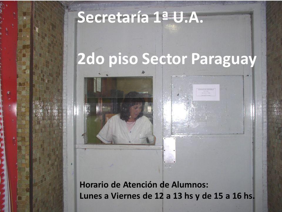Secretaría 1ª U.A. 2do piso Sector Paraguay Horario de Atención de Alumnos: Lunes a Viernes de 12 a 13 hs y de 15 a 16 hs.