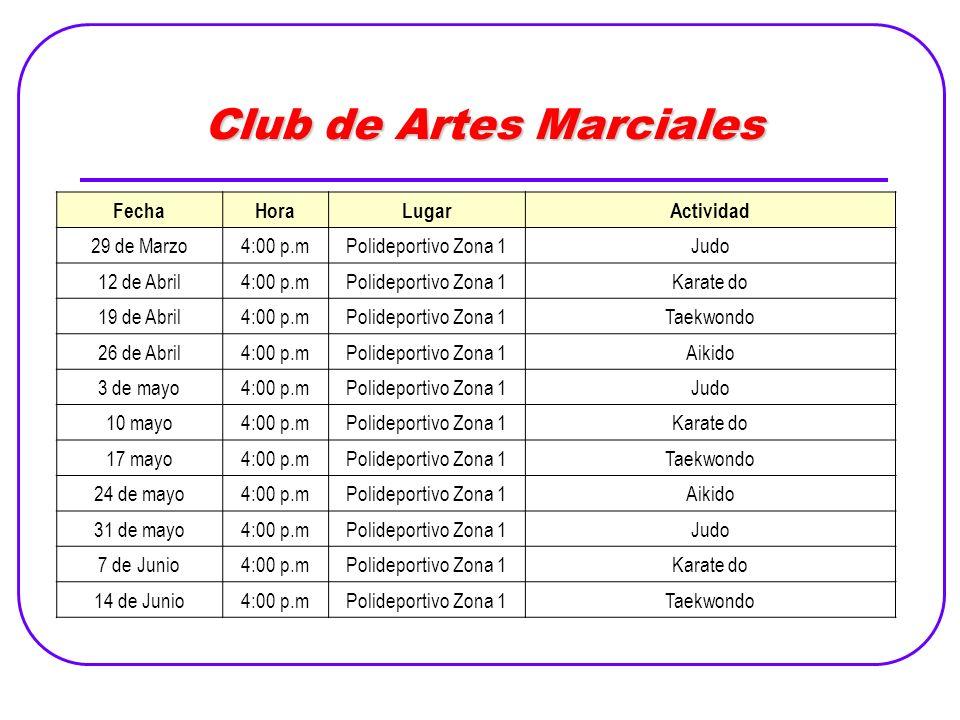 Club de Artes Marciales FechaHoraLugarActividad 29 de Marzo4:00 p.mPolideportivo Zona 1Judo 12 de Abril4:00 p.mPolideportivo Zona 1Karate do 19 de Abril4:00 p.mPolideportivo Zona 1Taekwondo 26 de Abril4:00 p.mPolideportivo Zona 1Aikido 3 de mayo4:00 p.mPolideportivo Zona 1Judo 10 mayo4:00 p.mPolideportivo Zona 1Karate do 17 mayo4:00 p.mPolideportivo Zona 1Taekwondo 24 de mayo4:00 p.mPolideportivo Zona 1Aikido 31 de mayo4:00 p.mPolideportivo Zona 1Judo 7 de Junio4:00 p.mPolideportivo Zona 1Karate do 14 de Junio4:00 p.mPolideportivo Zona 1Taekwondo