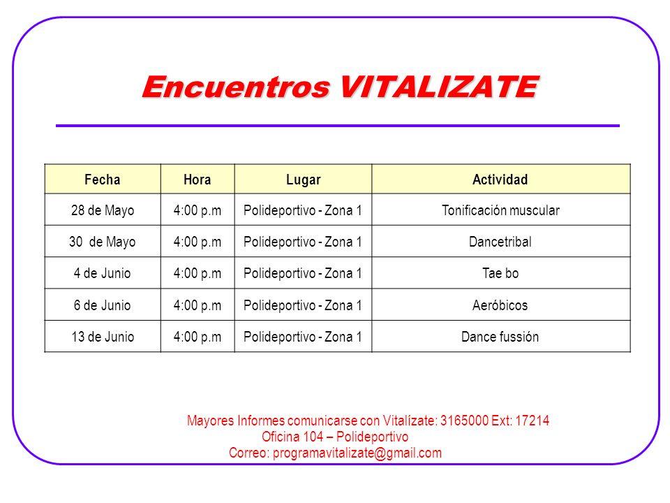 Encuentros VITALIZATE Mayores Informes comunicarse con Vitalízate: 3165000 Ext: 17214 Oficina 104 – Polideportivo Correo: programavitalizate@gmail.com FechaHoraLugarActividad 28 de Mayo4:00 p.mPolideportivo - Zona 1Tonificación muscular 30 de Mayo4:00 p.mPolideportivo - Zona 1Dancetribal 4 de Junio4:00 p.mPolideportivo - Zona 1Tae bo 6 de Junio4:00 p.mPolideportivo - Zona 1Aeróbicos 13 de Junio4:00 p.mPolideportivo - Zona 1Dance fussión