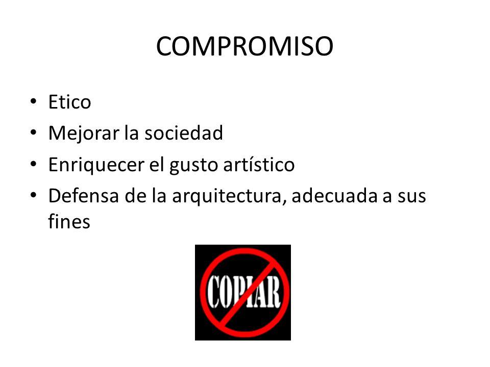 COMPROMISO Etico Mejorar la sociedad Enriquecer el gusto artístico Defensa de la arquitectura, adecuada a sus fines