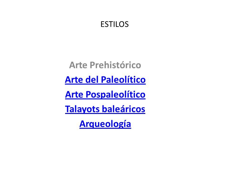 ESTILOS Arte Prehistórico Arte del Paleolítico Arte Pospaleolítico Talayots baleáricos Arqueología